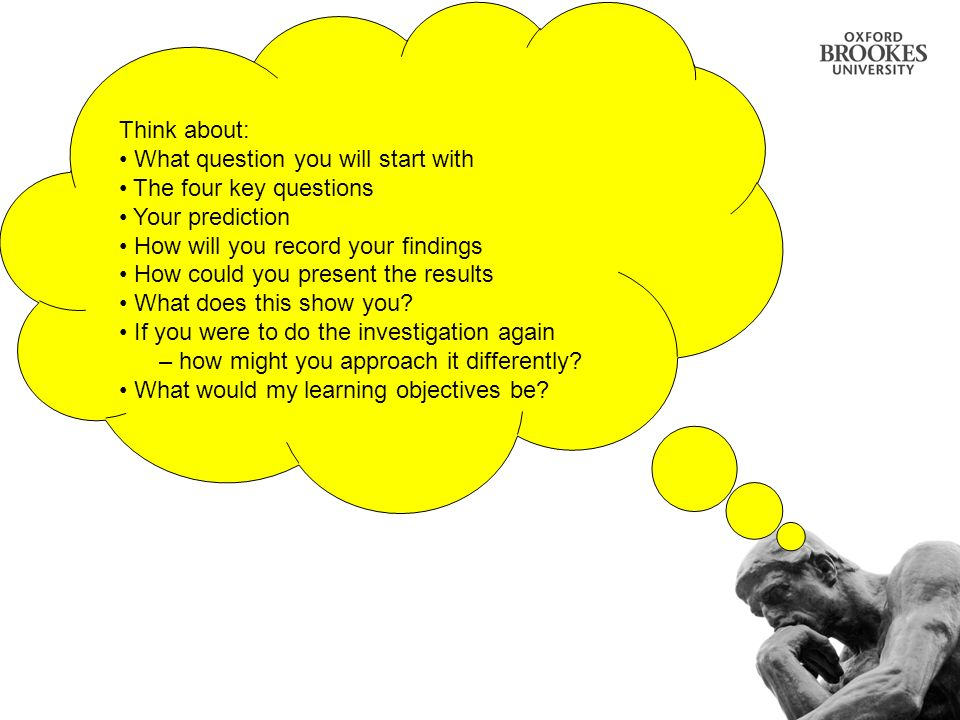 Think about: What question you will start with The four key questions Your prediction How will you record your findings How could you present the resu