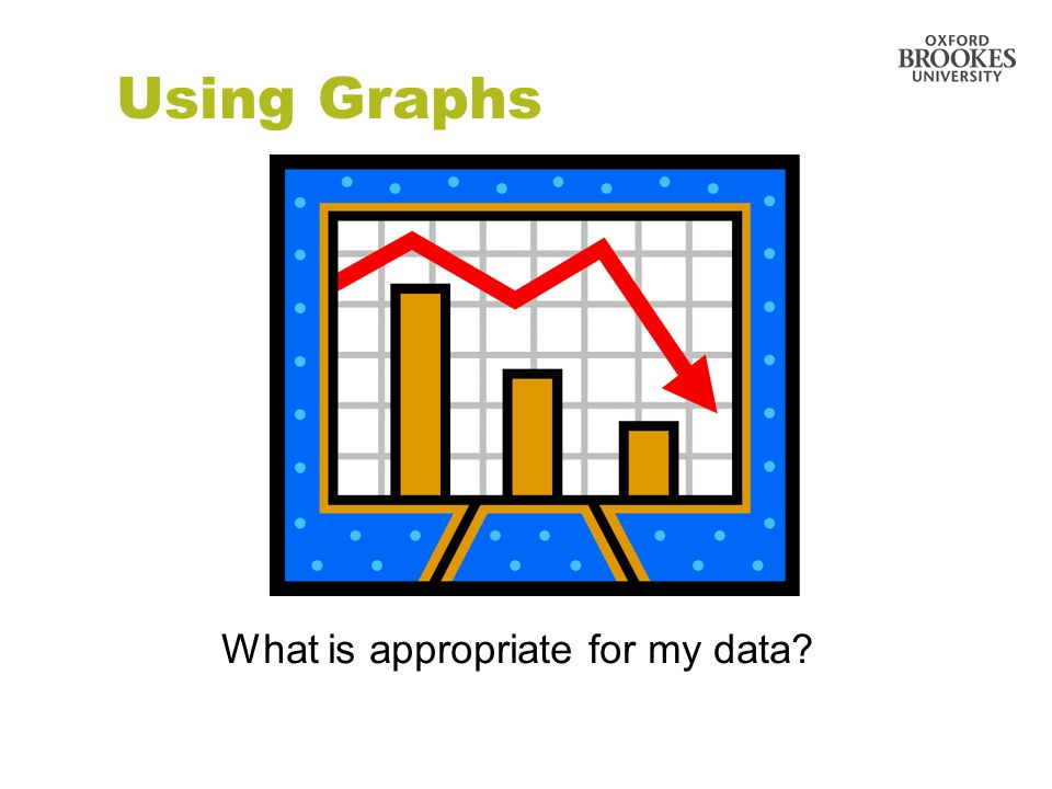 Using Graphs What is appropriate for my data?