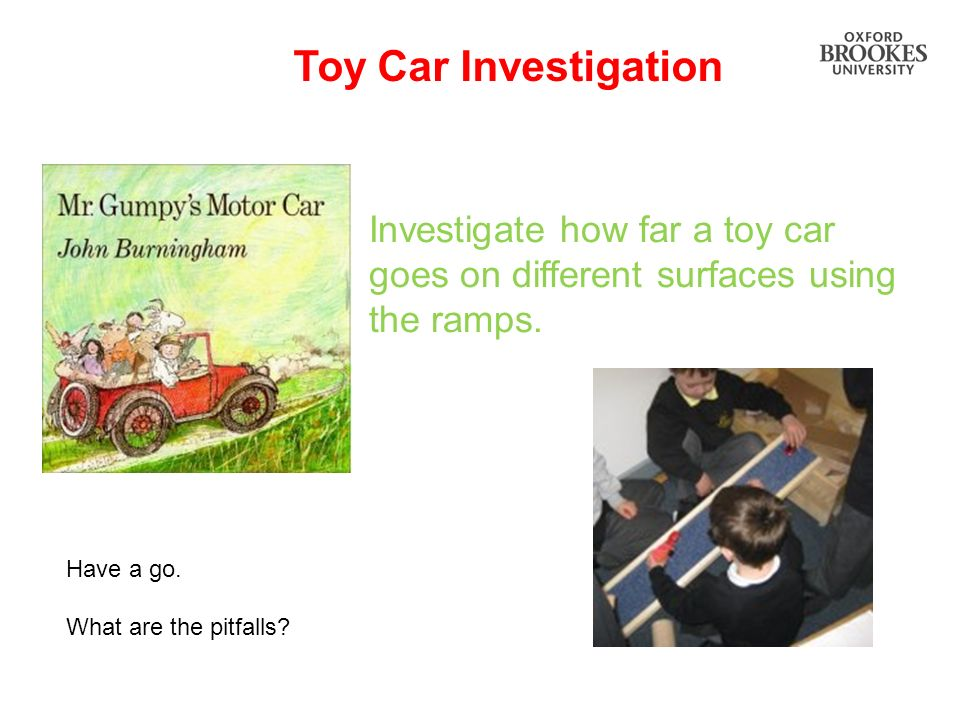 Toy Car Investigation Investigate how far a toy car goes on different surfaces using the ramps. Have a go. What are the pitfalls?