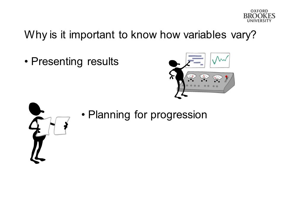 Why is it important to know how variables vary? Presenting results Planning for progression