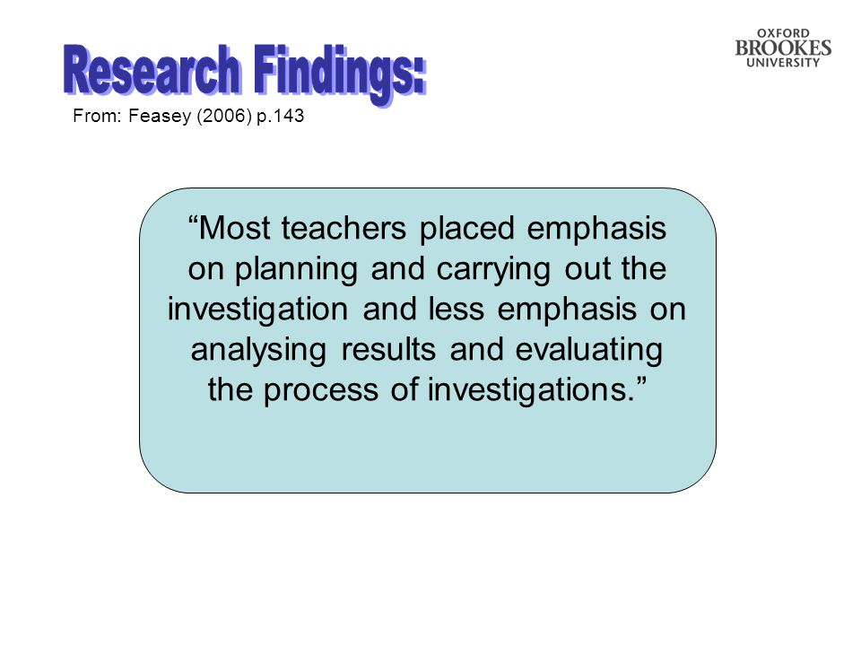 From: Feasey (2006) p.143 Most teachers placed emphasis on planning and carrying out the investigation and less emphasis on analysing results and evaluating the process of investigations.