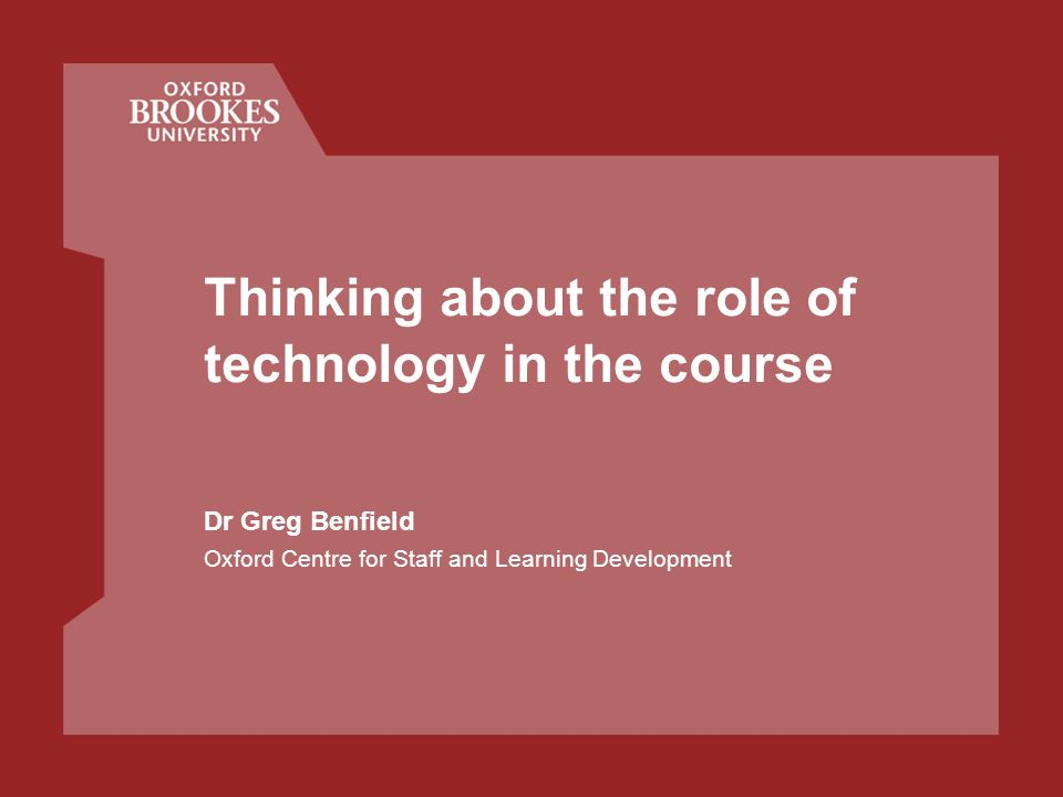 Thinking about the role of technology in the course Dr Greg Benfield Oxford Centre for Staff and Learning Development