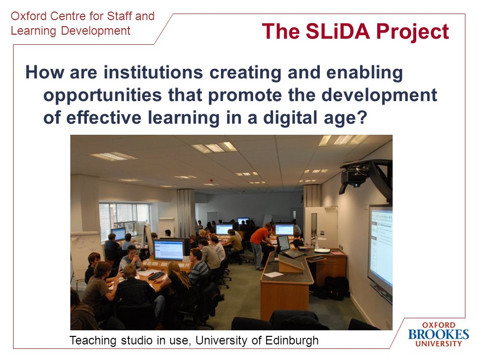 Oxford Centre for Staff and Learning Development The SLiDA Project How are institutions creating and enabling opportunities that promote the development of effective learning in a digital age.
