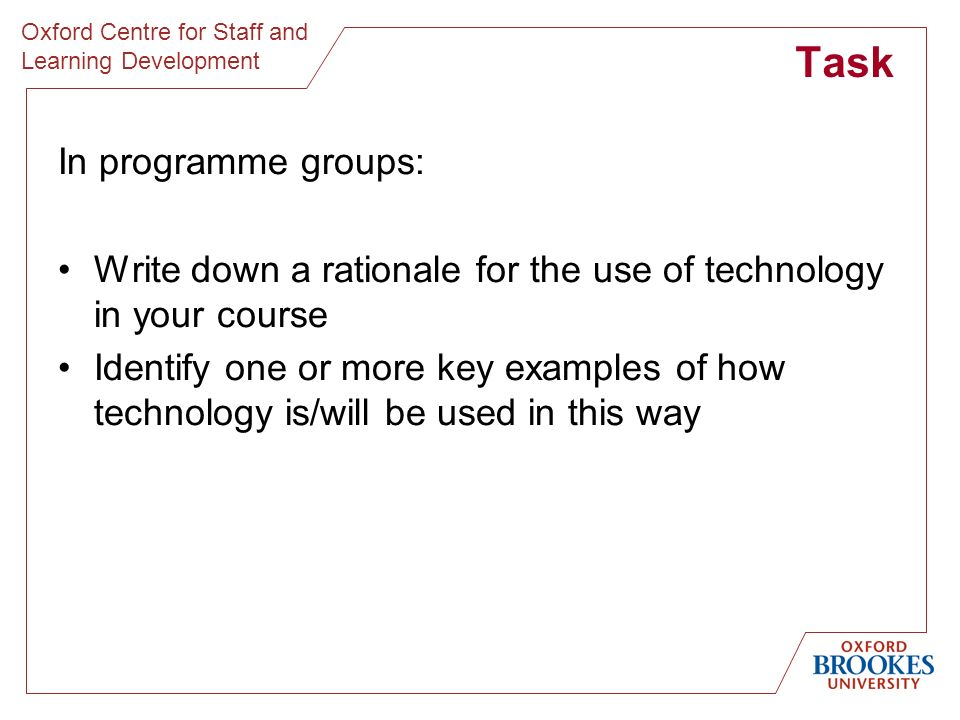Oxford Centre for Staff and Learning Development Task In programme groups: Write down a rationale for the use of technology in your course Identify one or more key examples of how technology is/will be used in this way