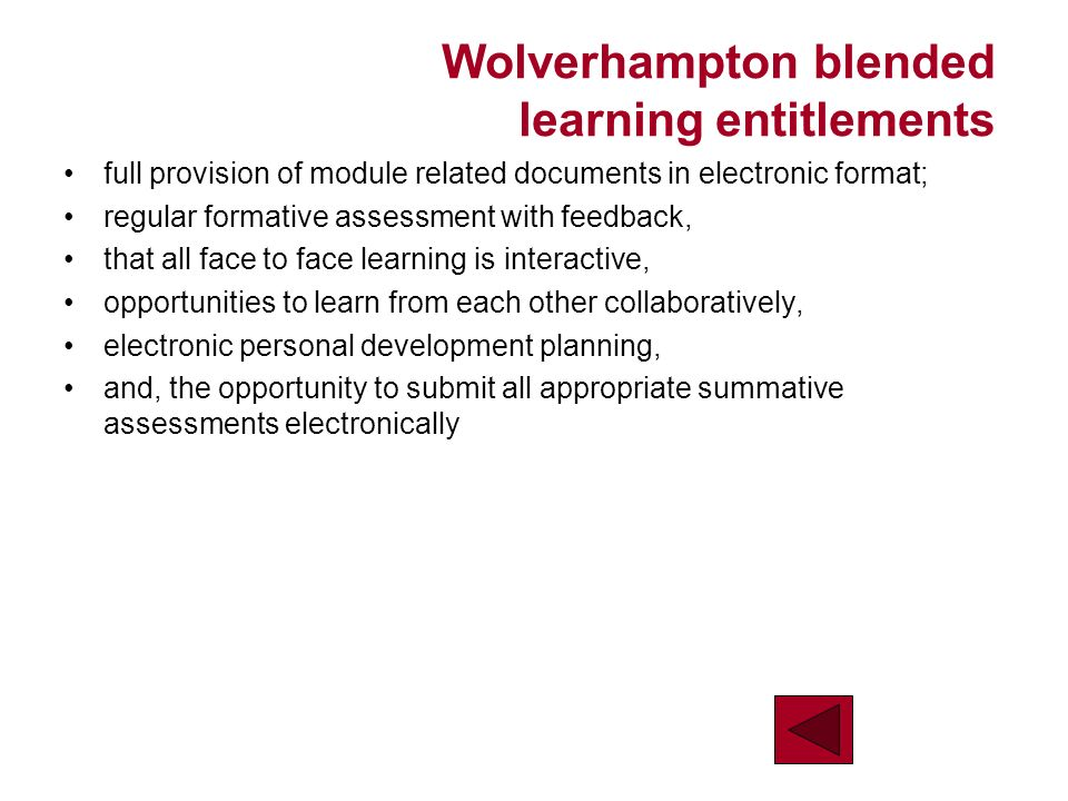 Wolverhampton blended learning entitlements full provision of module related documents in electronic format; regular formative assessment with feedback, that all face to face learning is interactive, opportunities to learn from each other collaboratively, electronic personal development planning, and, the opportunity to submit all appropriate summative assessments electronically