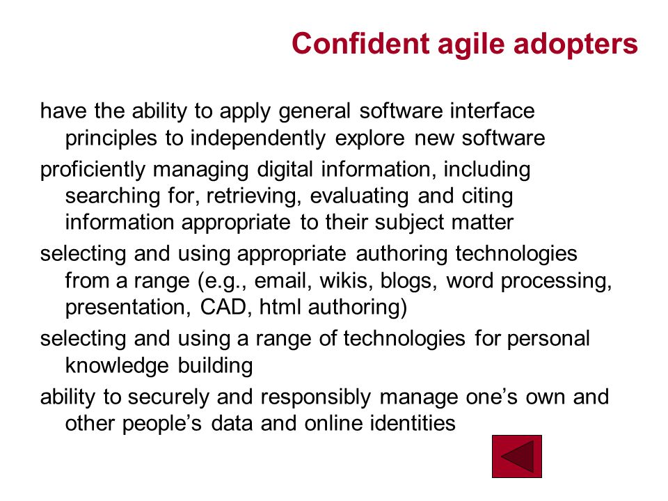 Confident agile adopters have the ability to apply general software interface principles to independently explore new software proficiently managing digital information, including searching for, retrieving, evaluating and citing information appropriate to their subject matter selecting and using appropriate authoring technologies from a range (e.g., email, wikis, blogs, word processing, presentation, CAD, html authoring) selecting and using a range of technologies for personal knowledge building ability to securely and responsibly manage ones own and other peoples data and online identities