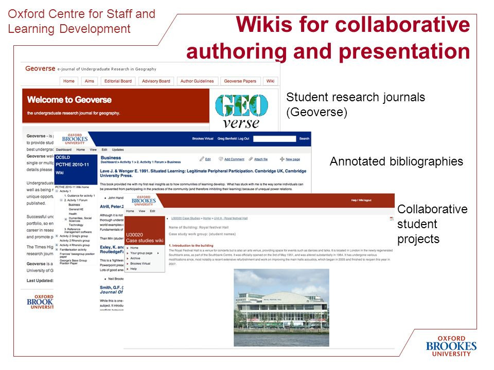 Oxford Centre for Staff and Learning Development Wikis for collaborative authoring and presentation Annotated bibliographies Student research journals (Geoverse) Collaborative student projects