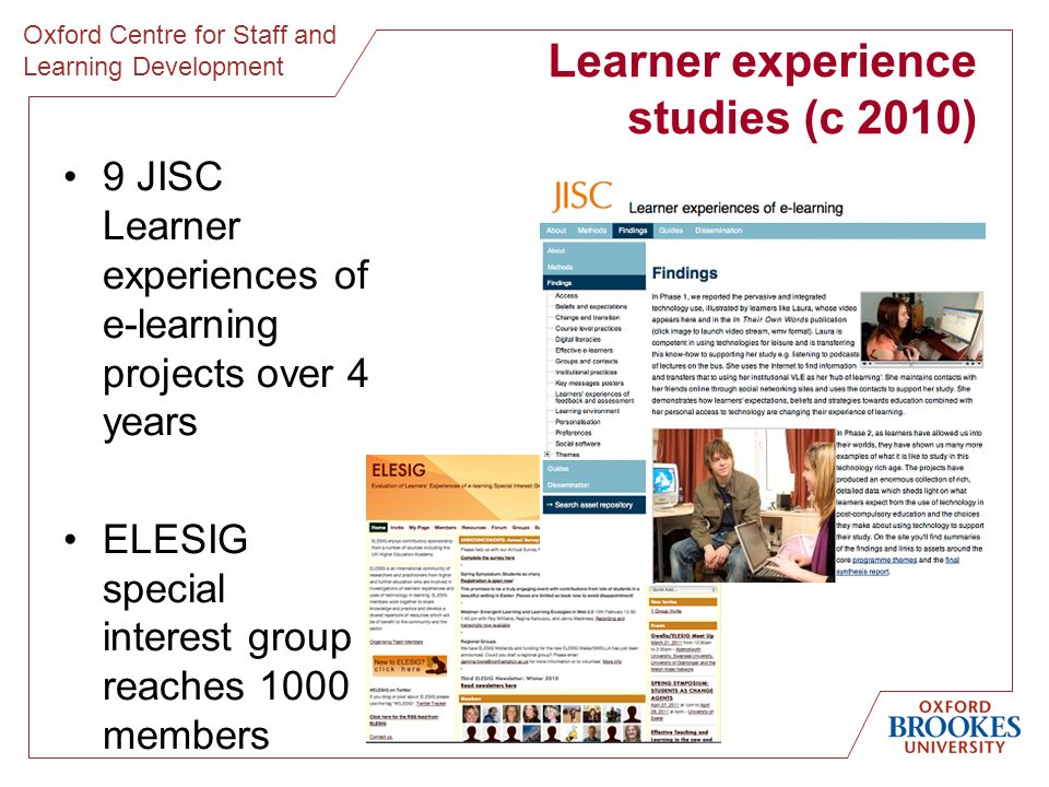 Oxford Centre for Staff and Learning Development Learner experience studies (c 2010) 9 JISC Learner experiences of e-learning projects over 4 years ELESIG special interest group reaches 1000 members