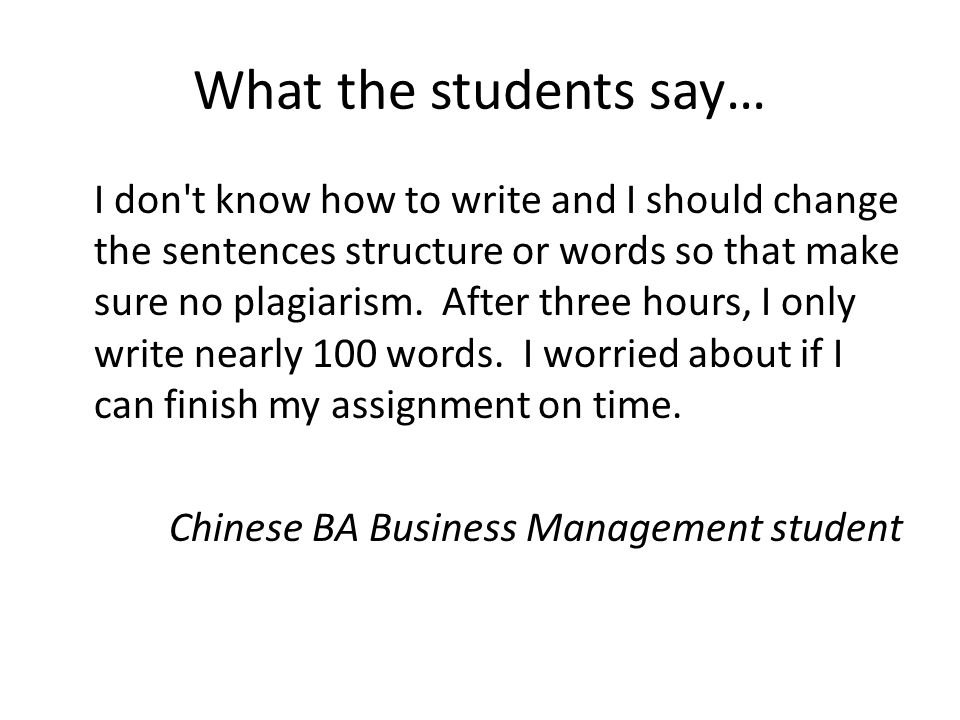 What the students say… I don t know how to write and I should change the sentences structure or words so that make sure no plagiarism.