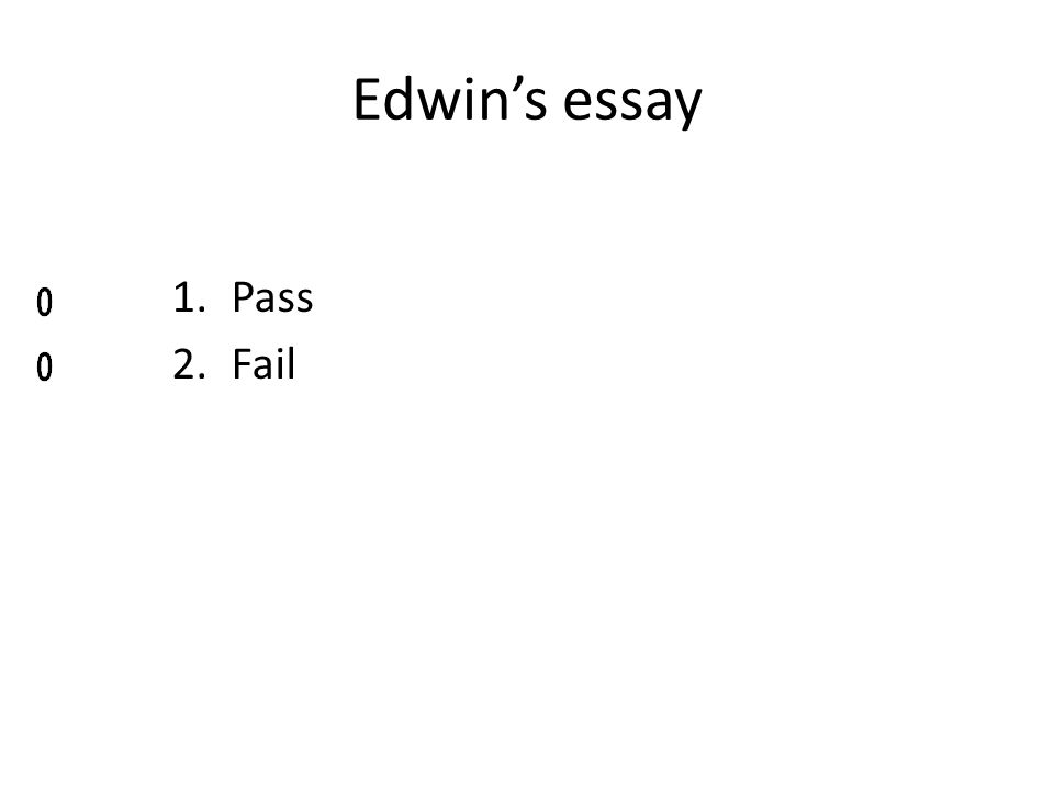 Edwins essay 1.Pass 2.Fail
