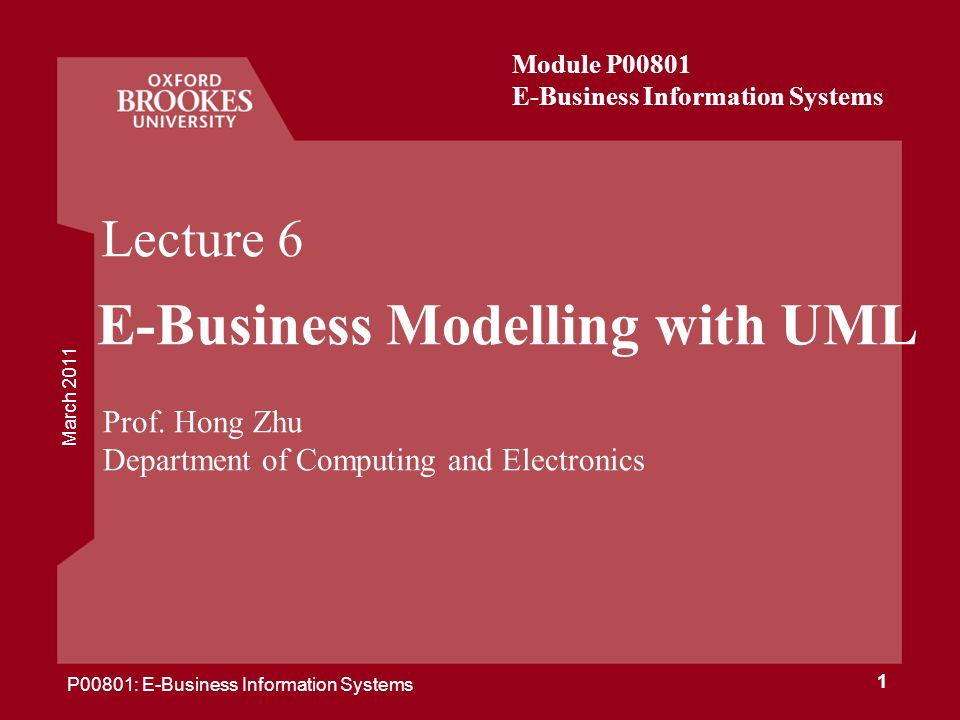 March 2011 P00801: E-Business Information Systems 1 Lecture 6 E-Business Modelling with UML Prof. Hong Zhu Department of Computing and Electronics Mod