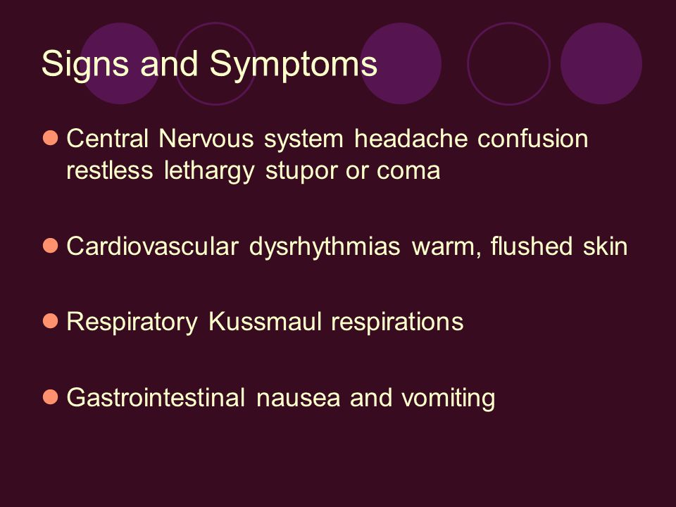 Signs and Symptoms Central Nervous system headache confusion restless lethargy stupor or coma Cardiovascular dysrhythmias warm, flushed skin Respirato