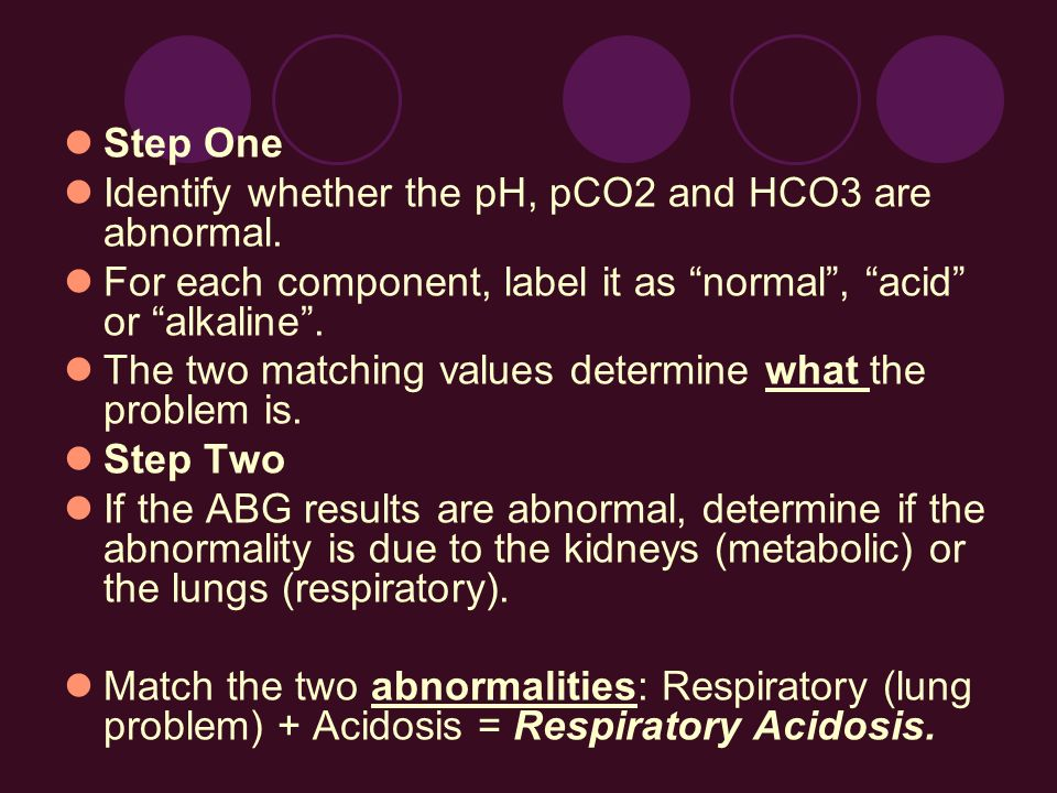 Step One Identify whether the pH, pCO2 and HCO3 are abnormal. For each component, label it as normal, acid or alkaline. The two matching values determ