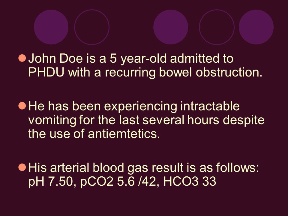 John Doe is a 5 year-old admitted to PHDU with a recurring bowel obstruction. He has been experiencing intractable vomiting for the last several hours