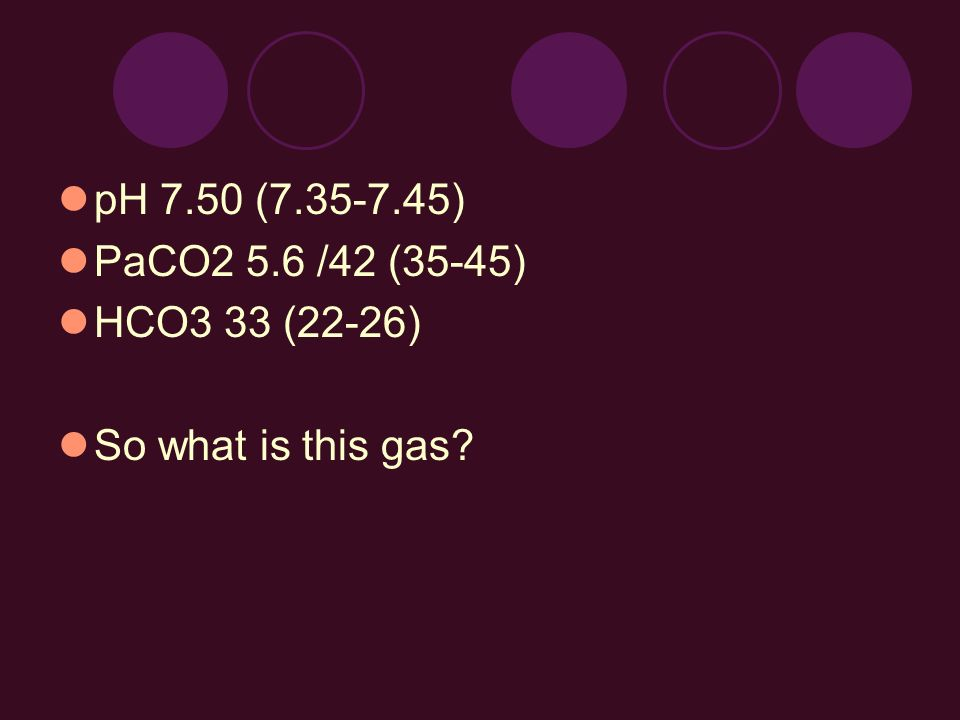 pH 7.50 (7.35-7.45) PaCO2 5.6 /42 (35-45) HCO3 33 (22-26) So what is this gas?