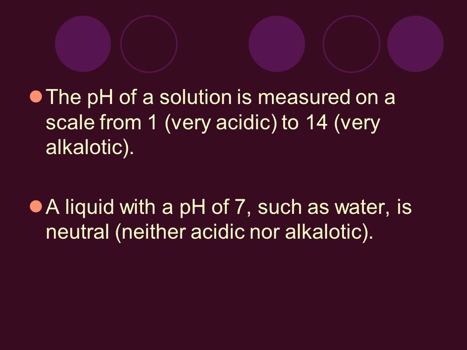 The pH of a solution is measured on a scale from 1 (very acidic) to 14 (very alkalotic). A liquid with a pH of 7, such as water, is neutral (neither a