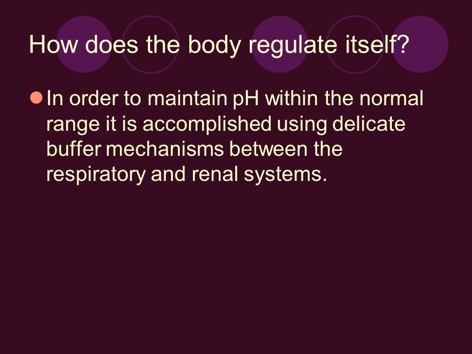 How does the body regulate itself? In order to maintain pH within the normal range it is accomplished using delicate buffer mechanisms between the res