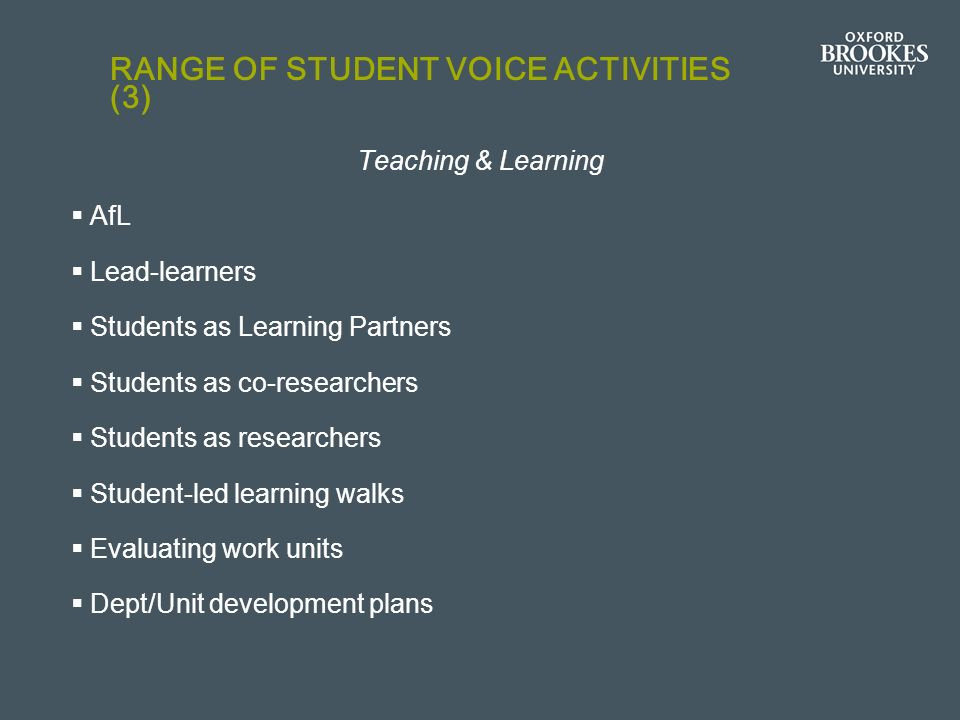 RANGE OF STUDENT VOICE ACTIVITIES (3) Teaching & Learning AfL Lead-learners Students as Learning Partners Students as co-researchers Students as researchers Student-led learning walks Evaluating work units Dept/Unit development plans