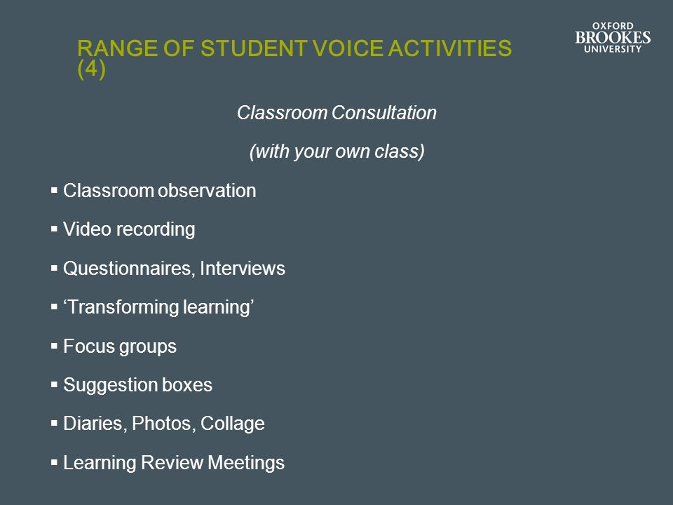 RANGE OF STUDENT VOICE ACTIVITIES (4) Classroom Consultation (with your own class) Classroom observation Video recording Questionnaires, Interviews Tr