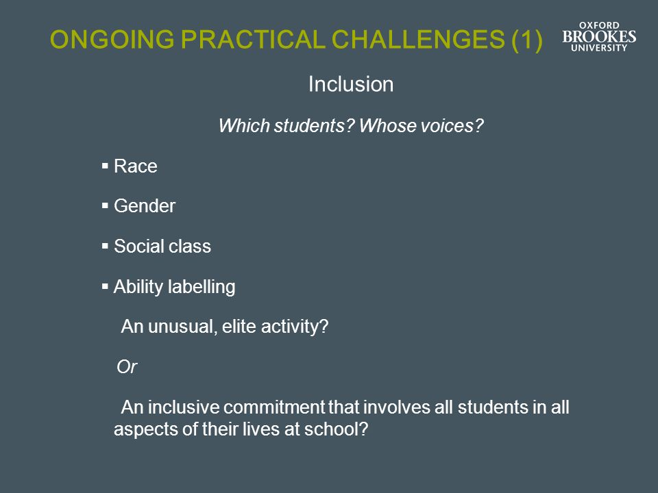 ONGOING PRACTICAL CHALLENGES (1) Inclusion Which students? Whose voices? Race Gender Social class Ability labelling An unusual, elite activity? Or An