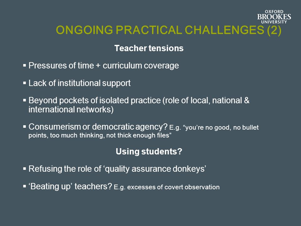 ONGOING PRACTICAL CHALLENGES (2) Teacher tensions Pressures of time + curriculum coverage Lack of institutional support Beyond pockets of isolated practice (role of local, national & international networks) Consumerism or democratic agency.