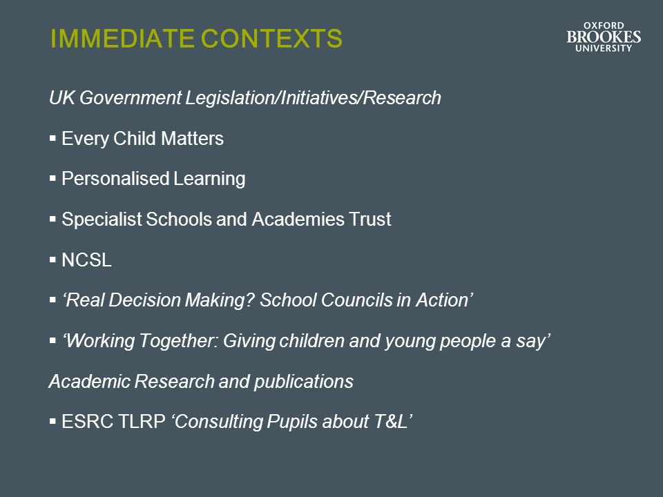 IMMEDIATE CONTEXTS UK Government Legislation/Initiatives/Research Every Child Matters Personalised Learning Specialist Schools and Academies Trust NCSL Real Decision Making.