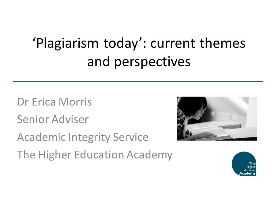 Plagiarism today: current themes and perspectives Dr Erica Morris Senior Adviser Academic Integrity Service The Higher Education Academy