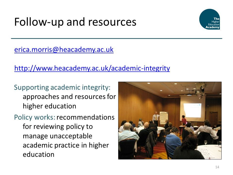 Supporting academic integrity: approaches and resources for higher education Policy works: recommendations for reviewing policy to manage unacceptable academic practice in higher education Follow-up and resources 14 erica.morris@heacademy.ac.uk http://www.heacademy.ac.uk/academic-integrity