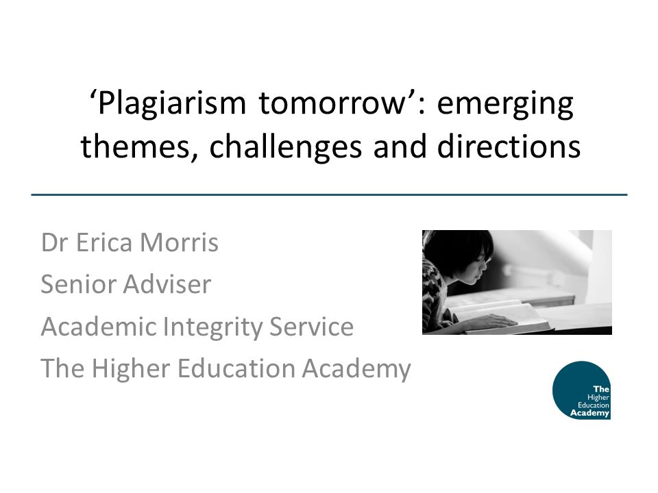 Plagiarism tomorrow: emerging themes, challenges and directions Dr Erica Morris Senior Adviser Academic Integrity Service The Higher Education Academy