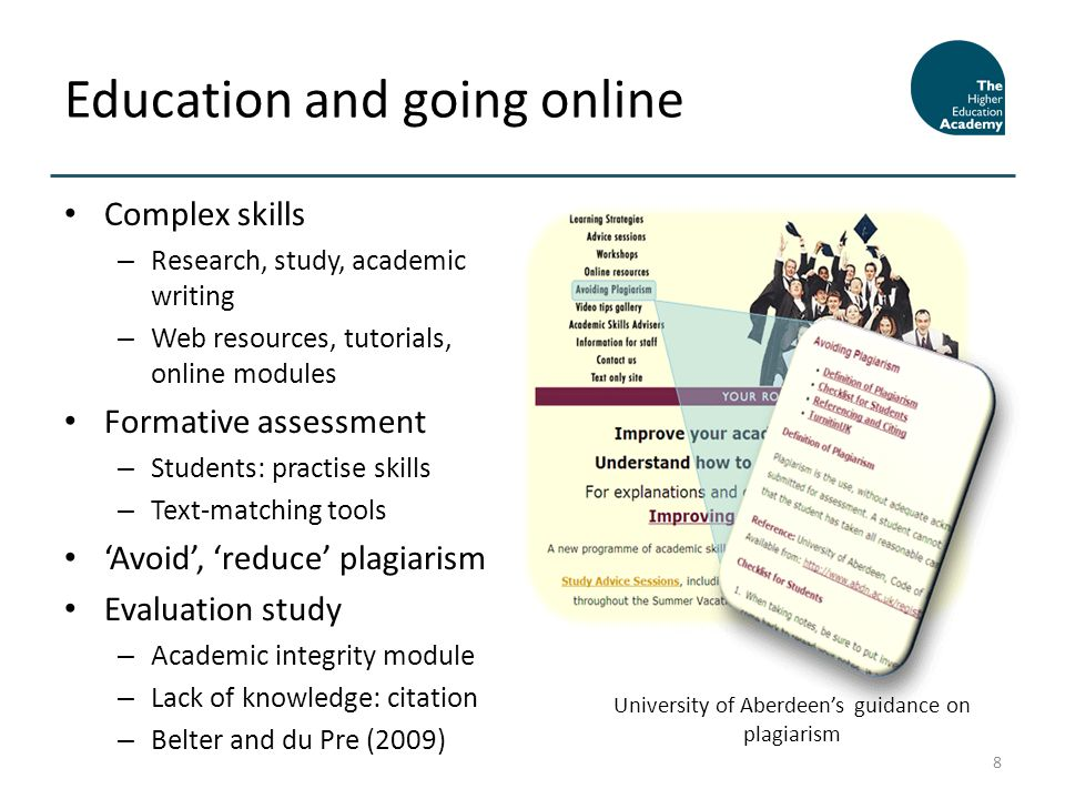 Complex skills – Research, study, academic writing – Web resources, tutorials, online modules Formative assessment – Students: practise skills – Text-matching tools Avoid, reduce plagiarism Evaluation study – Academic integrity module – Lack of knowledge: citation – Belter and du Pre (2009) Education and going online 8 University of Aberdeens guidance on plagiarism