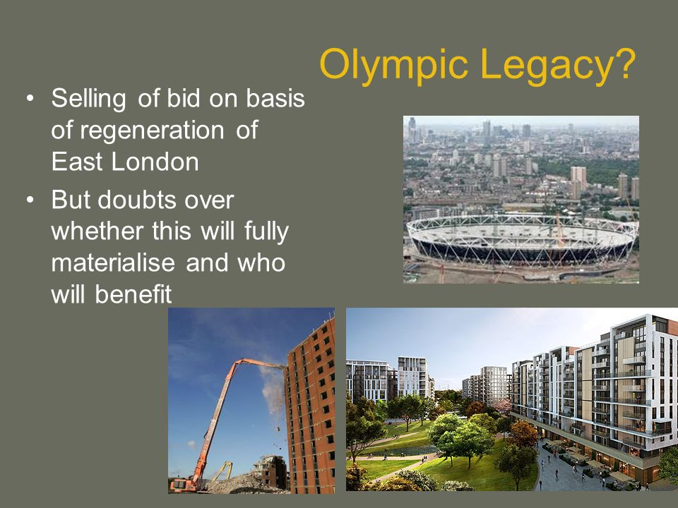 Olympic Legacy? Selling of bid on basis of regeneration of East London But doubts over whether this will fully materialise and who will benefit