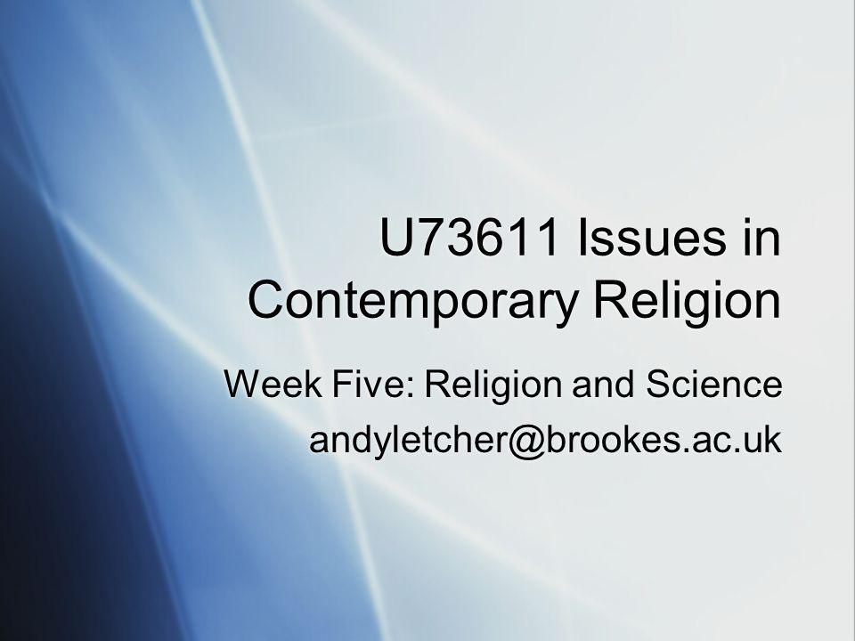 U73611 Issues in Contemporary Religion Week Five: Religion and Science andyletcher@brookes.ac.uk Week Five: Religion and Science andyletcher@brookes.ac.uk