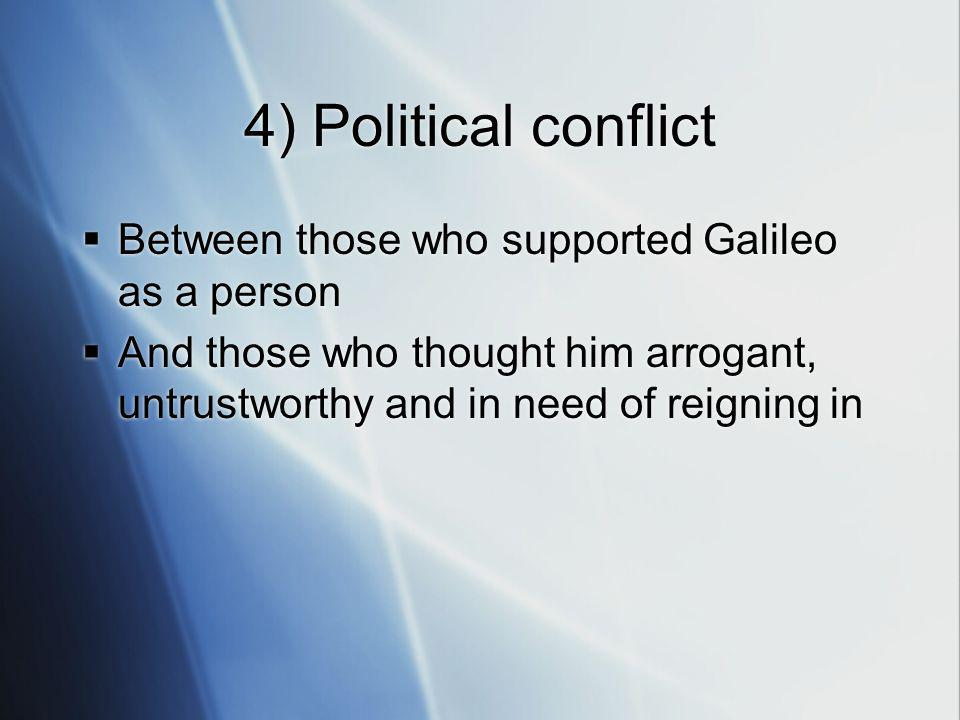 4) Political conflict Between those who supported Galileo as a person And those who thought him arrogant, untrustworthy and in need of reigning in Between those who supported Galileo as a person And those who thought him arrogant, untrustworthy and in need of reigning in