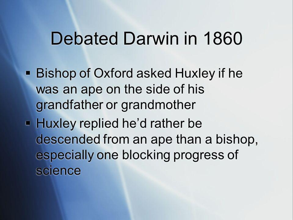 Debated Darwin in 1860 Bishop of Oxford asked Huxley if he was an ape on the side of his grandfather or grandmother Huxley replied hed rather be descended from an ape than a bishop, especially one blocking progress of science Bishop of Oxford asked Huxley if he was an ape on the side of his grandfather or grandmother Huxley replied hed rather be descended from an ape than a bishop, especially one blocking progress of science