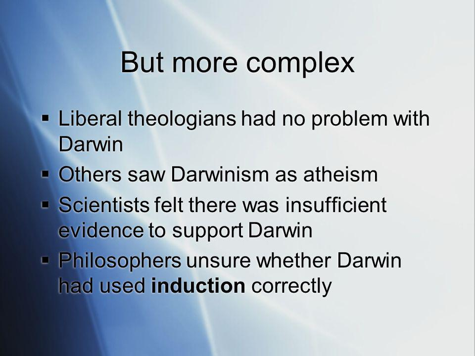 But more complex Liberal theologians had no problem with Darwin Others saw Darwinism as atheism Scientists felt there was insufficient evidence to support Darwin Philosophers unsure whether Darwin had used induction correctly Liberal theologians had no problem with Darwin Others saw Darwinism as atheism Scientists felt there was insufficient evidence to support Darwin Philosophers unsure whether Darwin had used induction correctly