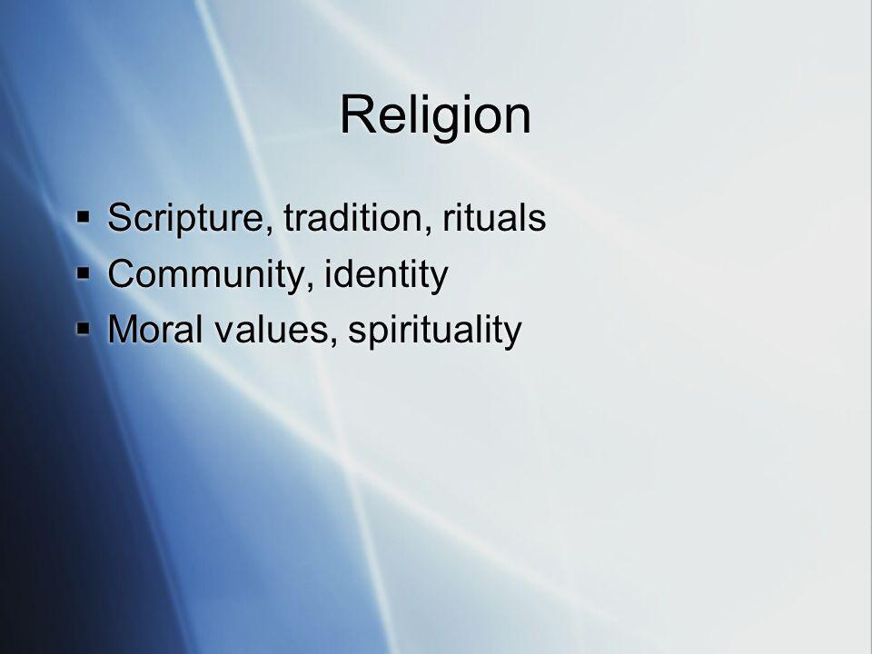 Religion Scripture, tradition, rituals Community, identity Moral values, spirituality Scripture, tradition, rituals Community, identity Moral values,