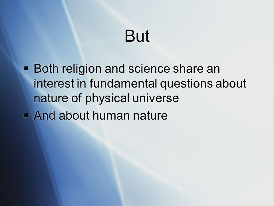 But Both religion and science share an interest in fundamental questions about nature of physical universe And about human nature Both religion and science share an interest in fundamental questions about nature of physical universe And about human nature
