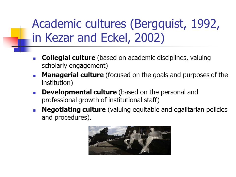 Academic cultures (Bergquist, 1992, in Kezar and Eckel, 2002) Collegial culture (based on academic disciplines, valuing scholarly engagement) Manageri