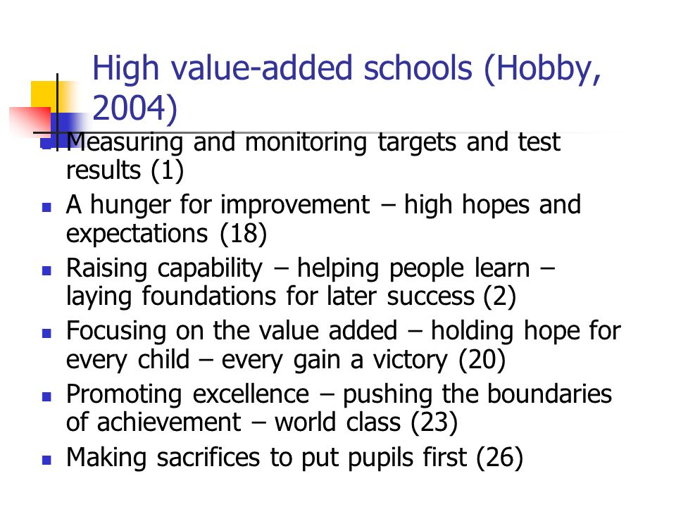 High value-added schools (Hobby, 2004) Measuring and monitoring targets and test results (1) A hunger for improvement – high hopes and expectations (1