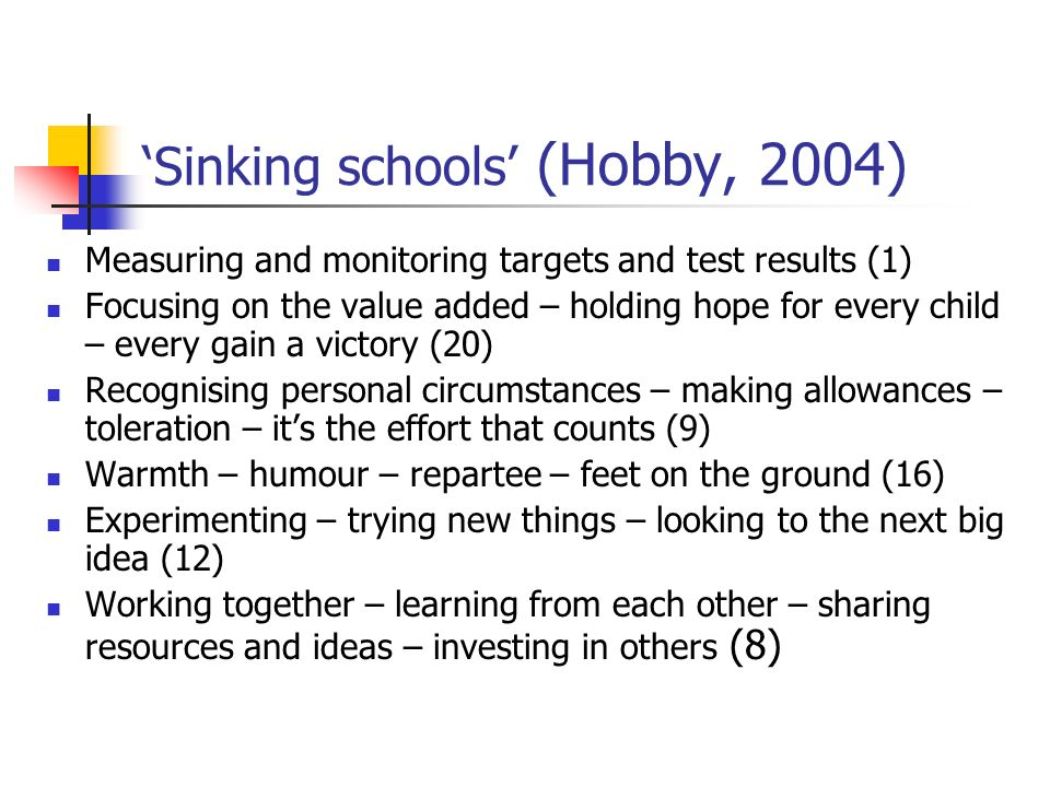 Sinking schools (Hobby, 2004) Measuring and monitoring targets and test results (1) Focusing on the value added – holding hope for every child – every