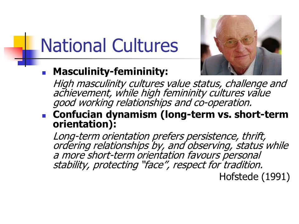 National Cultures Masculinity-femininity: High masculinity cultures value status, challenge and achievement, while high femininity cultures value good