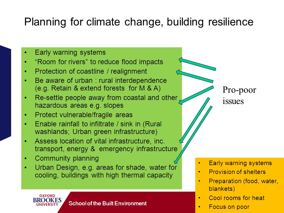 School of the Built Environment Planning for climate change, building resilience Early warning systems Room for rivers to reduce flood impacts Protection of coastline / realignment Be aware of urban : rural interdependence (e.g.