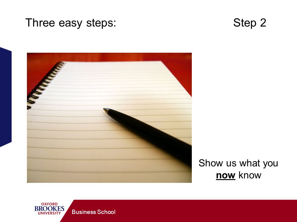 Business School Three easy steps: Step 2 Show us what you now know