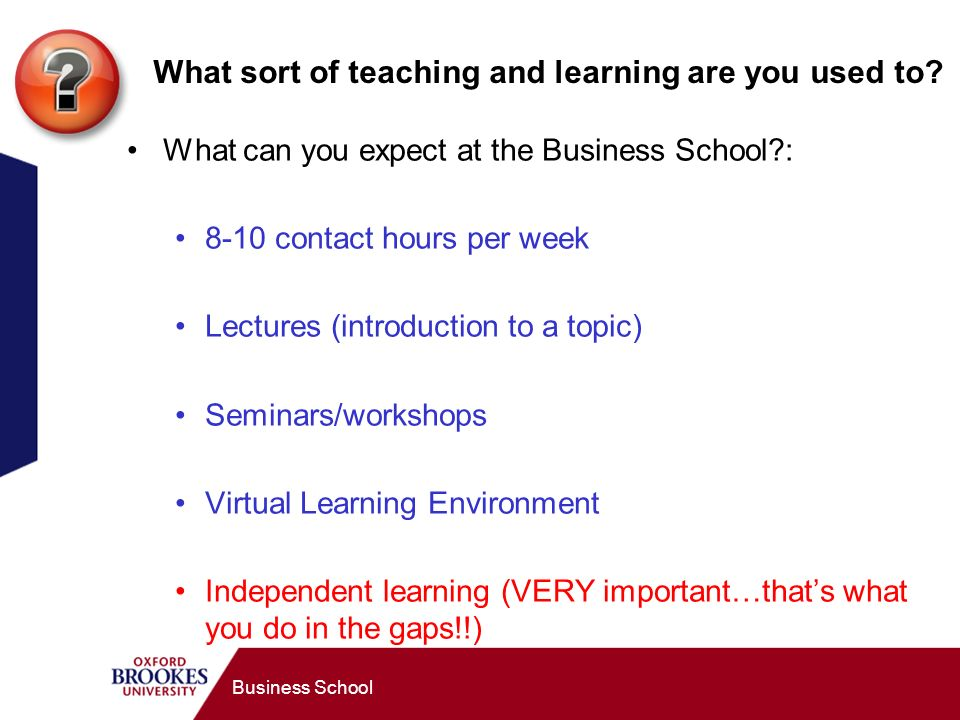Business School What sort of teaching and learning are you used to.