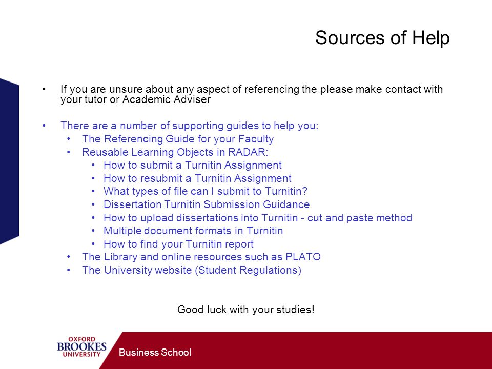 Business School Sources of Help If you are unsure about any aspect of referencing the please make contact with your tutor or Academic Adviser There are a number of supporting guides to help you: The Referencing Guide for your Faculty Reusable Learning Objects in RADAR: How to submit a Turnitin Assignment How to resubmit a Turnitin Assignment What types of file can I submit to Turnitin.