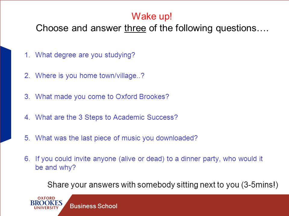Business School Wake up! Choose and answer three of the following questions…. 1.What degree are you studying? 2.Where is you home town/village..? 3.Wh