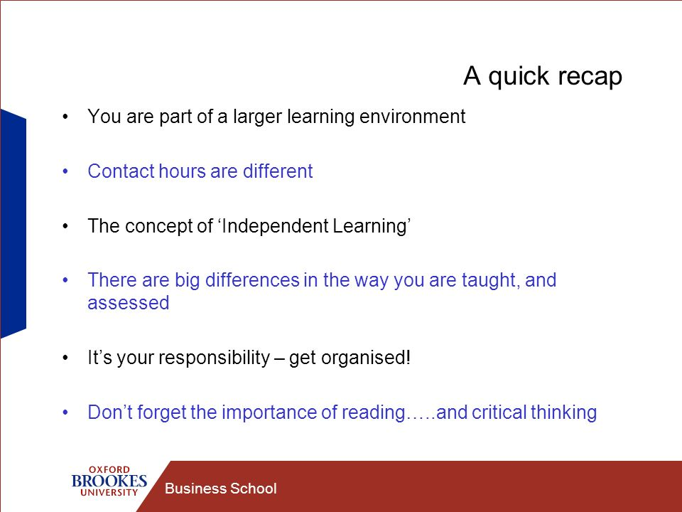 Business School A quick recap You are part of a larger learning environment Contact hours are different The concept of Independent Learning There are