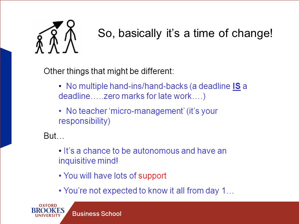 Business School So, basically its a time of change! Other things that might be different: No multiple hand-ins/hand-backs (a deadline IS a deadline…..