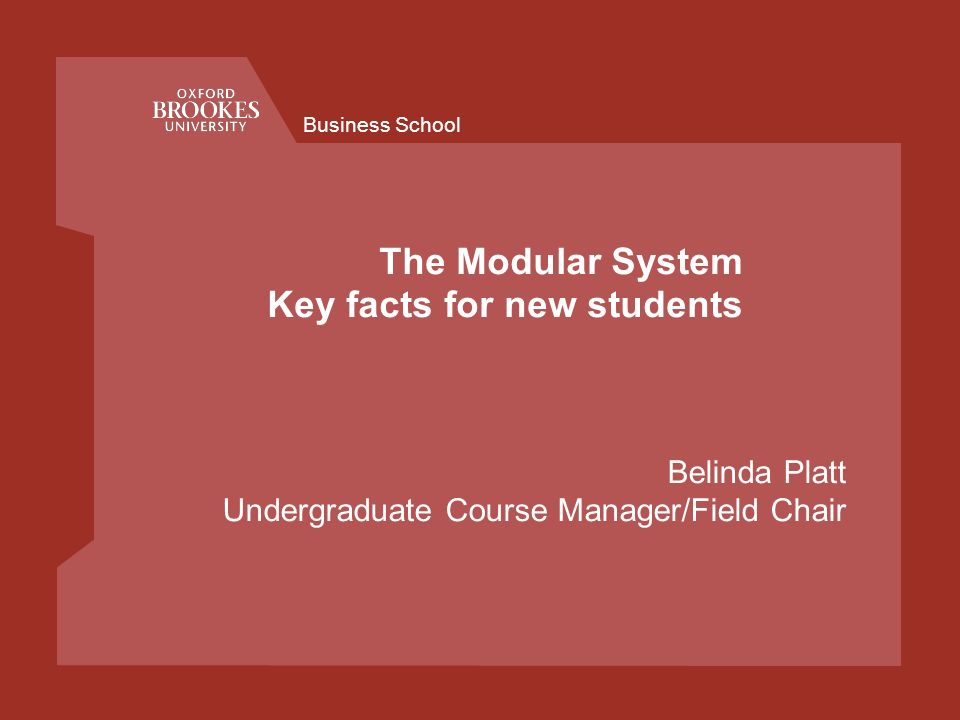 Business School The Modular System Key facts for new students Belinda Platt Undergraduate Course Manager/Field Chair