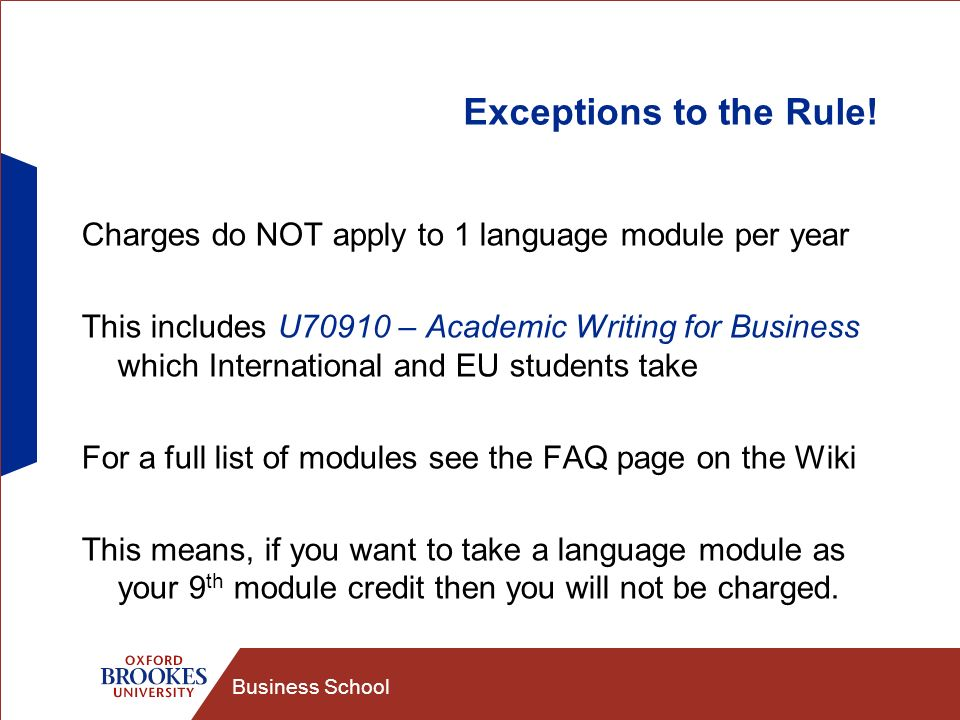 Business School Exceptions to the Rule! Charges do NOT apply to 1 language module per year This includes U70910 – Academic Writing for Business which